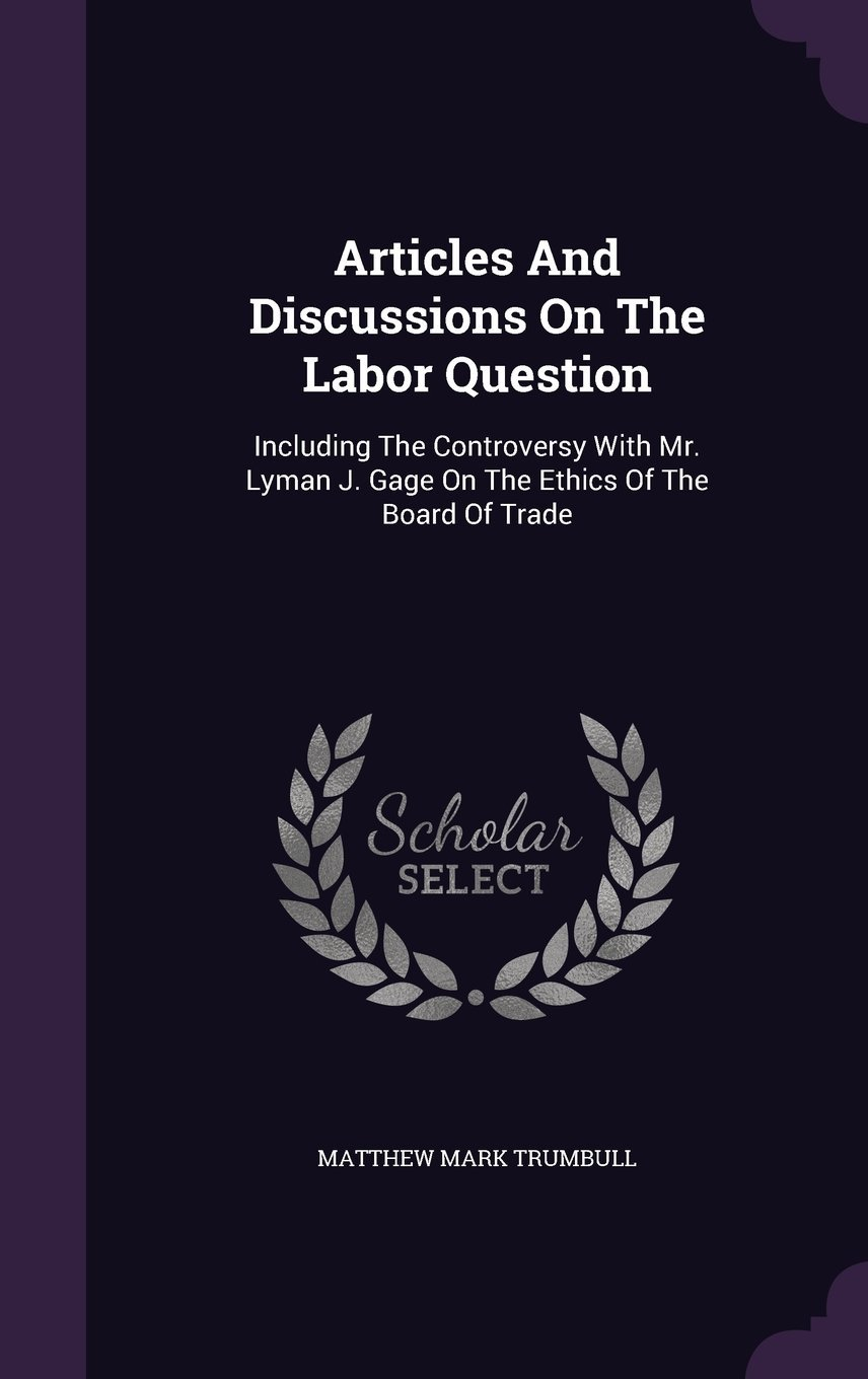 Read Online Articles and Discussions on the Labor Question: Including the Controversy with Mr. Lyman J. Gage on the Ethics of the Board of Trade pdf epub