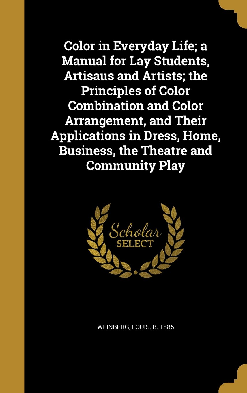 Download Color in Everyday Life; A Manual for Lay Students, Artisaus and Artists; The Principles of Color Combination and Color Arrangement, and Their ... Business, the Theatre and Community Play ebook