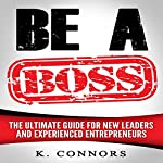 Be a Boss: The Ultimate Guide for New Leaders and Experienced Entrepeneurs | K. Connors