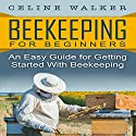 Beekeeping for Beginners: An Easy Guide for Getting Started with Beekeeping Beekeeping Audiobook by Celine Walker Narrated by JD Kelly