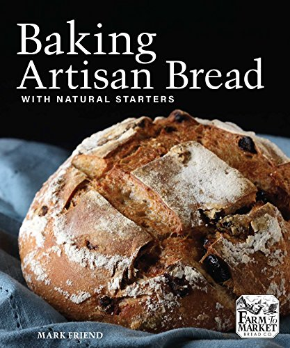 Baking Artisan Bread with Natural Starters: The Secrets of Farm to Market Bread Company by Mark Friend