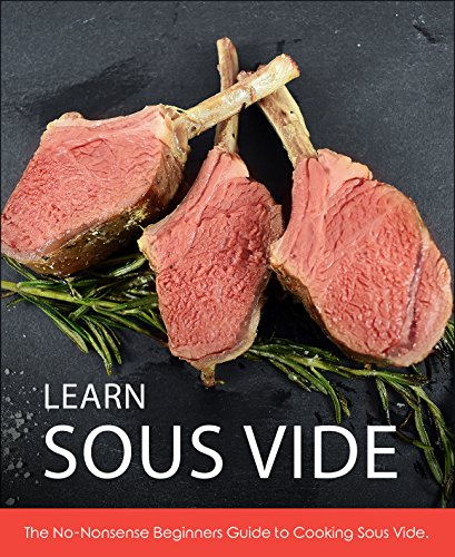 Learn Sous Vide: The No-Nonsense Beginners Guide to Cooking Sous Vide by Derek Gaughan