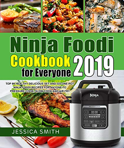 Ninja Foodi Cookbook for Everyone 2019: Top 99 Healthy Delicious Set-and-Go One-Pot Ninja Foodi Recipes for Anyone to Pressure Cook, Slow Cook and Air Fry by Jessica  Smith