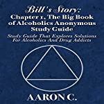 Bill's Story, Book 1: The Big Book of Alcoholics Anonymous Study Guide: Study Guide That Explores Solutions for Alcoholics and Drug Addicts | Aaron C.