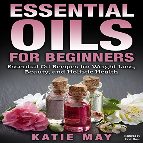 Essential Oils for Beginners: Essential Oil Recipes for Weight Loss, Beauty, and Holistic Health - Katie May - Unabridged