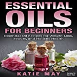 Essential Oils for Beginners: Essential Oil Recipes for Weight Loss, Beauty, and Holistic Health | Katie May