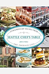 Seattle Chef's Table: Extraordinary Recipes from the Emerald City Hardcover
