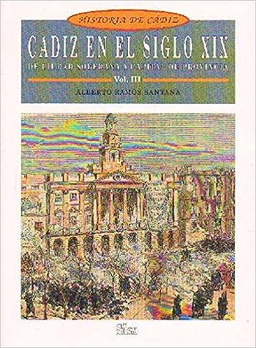 HISTORIA DE CADIZ VOL. III. CADIZ EN EL SIGLO XIX. DE CIUDAD SOBERANA A CAPITAL DE PROVINCIA.: Amazon.es: RAMOS SANTANA, ALBERTO.: Libros