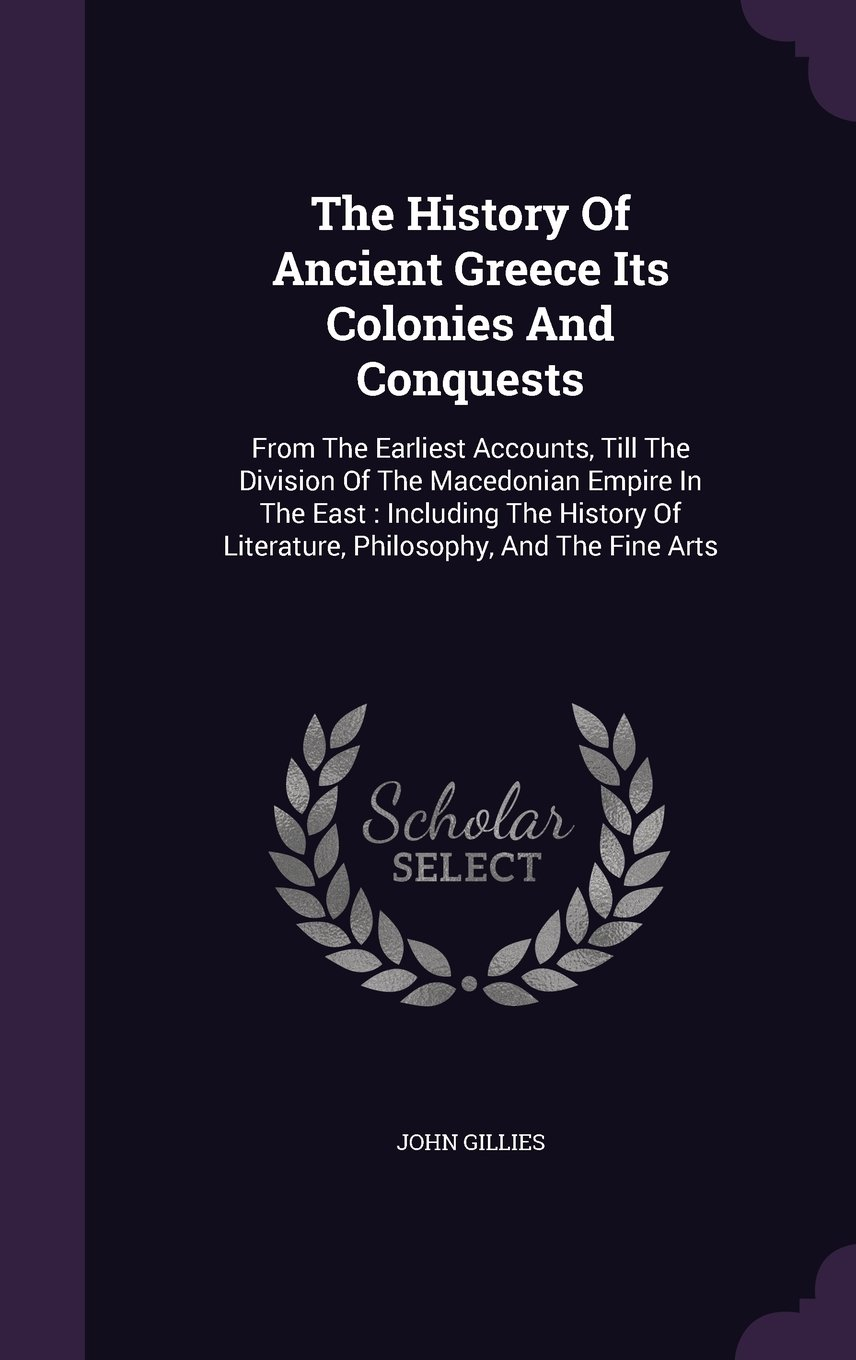 The History Of Ancient Greece Its Colonies And Conquests: From The Earliest Accounts, Till The Division Of The Macedonian Empire In The East : ... Of Literature, Philosophy, And The Fine Arts ebook