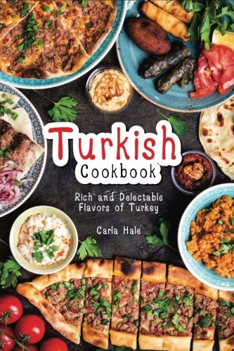 Turkish Cookbook: Rich and Delectable Flavors of Turkey by Carla Hale