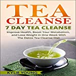 Tea Cleanse - 7 Day Tea Cleanse: Improve Health, Boost Your Metabolism, and Lose Weight in One Week with the Detox Tea Cleanse Diet | Kylie Young