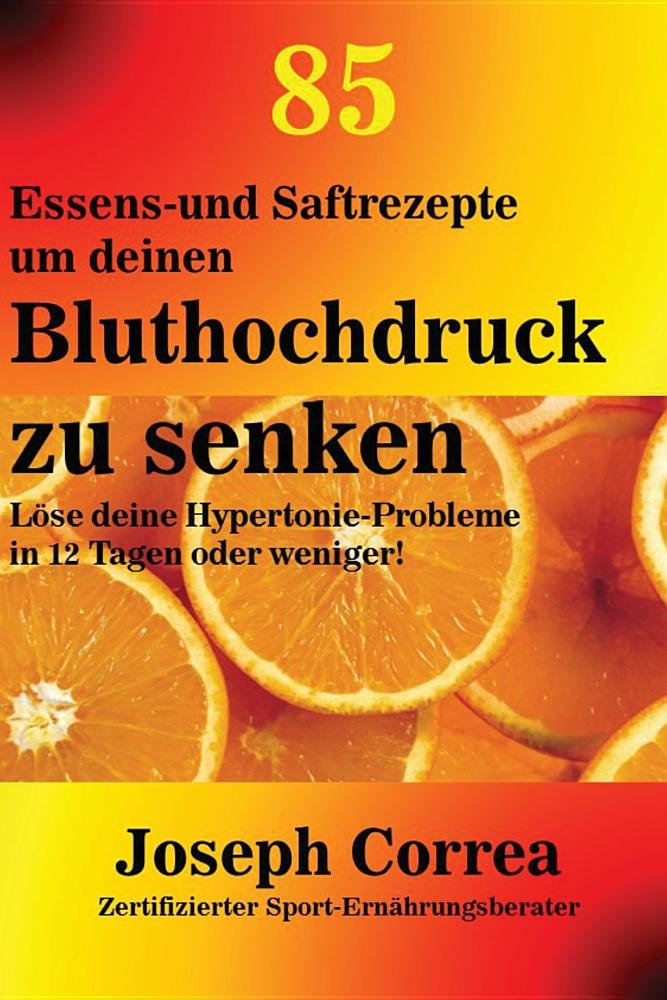 Download 85 Essens-und Saftrezepte um deinen Bluthochdruck zu senken: Löse deine Hypertonie-Probleme in 12 Tagen oder weniger! (German Edition) ebook