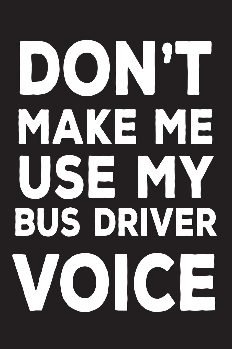 Don't Make Me Use My Bus Driver Voice: Funny School Bus Driver Appreciation Novelty Gift Notebook pdf epub