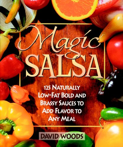 Magic Salsa: 125 Naturally Low-Fat Bold and Brassy Sauces to Add Flavor to Any Meal by David Woods