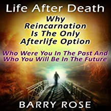 Life After Death: Why Reincarnation Is the Only Afterlife Option: Who Were You in the Past And Who You Will Be in the Future