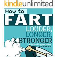 How To Fart - Louder, Longer, and Stronger…without soiling your undies!  Also learn how to fart on command, fart more often, and increase the smell. (English Edition)