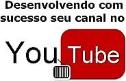 Desenvolvendo com sucesso seu canal no Youtube