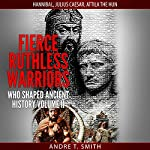 Fierce Ruthless Warriors Who Shaped Ancient History, Vol. II: Hannibal, Julius Caesar, Attila the Hun | Andre T. Smith