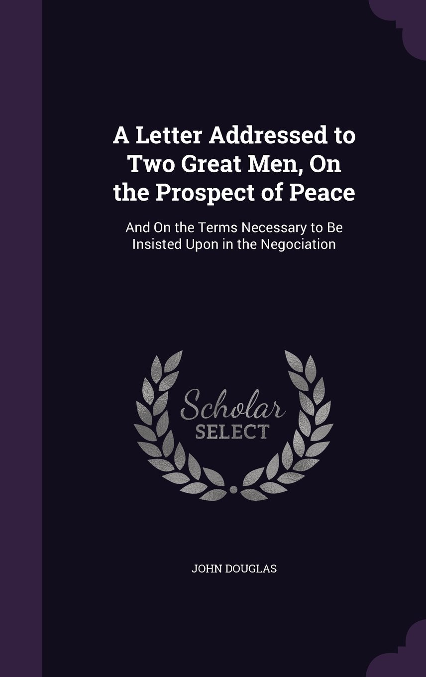 Download A Letter Addressed to Two Great Men, on the Prospect of Peace: And on the Terms Necessary to Be Insisted Upon in the Negociation pdf