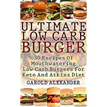 Ultimate Low Carb Burger: 30 Recipes Of Mouthwatering Low Carb Burgers For Keto And Atkins Diet