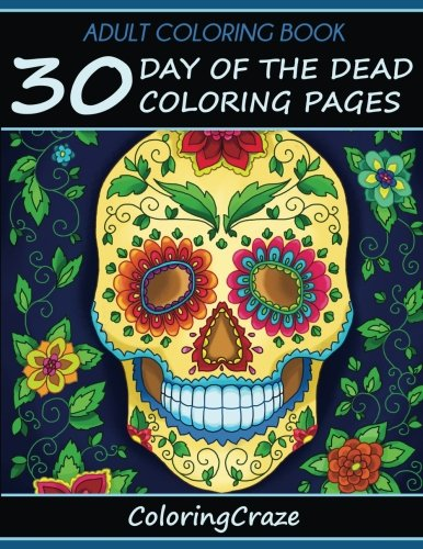 Adult Coloring Book: 30 Day Of The Dead Coloring Pages, Dia De Los Muertos, Coloring Books For Adults Series By ColoringCraze.com (ColoringCraze Adult ... Coloring Pages For Grownups) (Volume (Days To Halloween)
