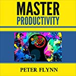 Master Productivity: 30 Easy Tips to Get More Done in Less Time, Hack Your Brain, Learn How to Take Action, Grow Yourself, Become a Super Productive You | Peter Flynn