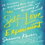 The Self-Love Experiment: Fifteen Principles for Becoming More Kind, Compassionate, and Accepting of Yourself | Shannon Kaiser