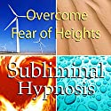 Overcome Fear of Heights Subliminal Affirmations: Acrophobia & Stop Vertigo, Solfeggio Tones, Binaural Beats, Self Help Meditation Hypnosis Speech by  Subliminal Hypnosis Narrated by Joel Thielke