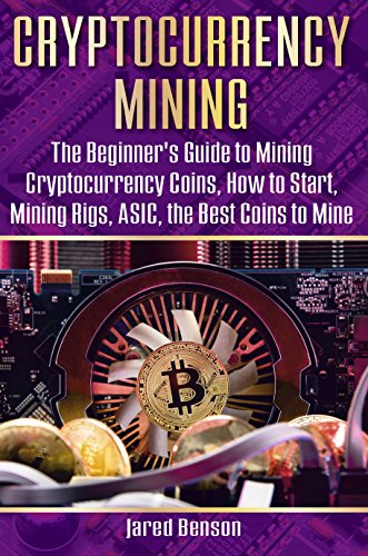 Cryptocurrency Mining: The Beginner's Guide to Mining Cryptocurrency Coins, How to Start, Mining Rigs, ASIC, the Best Coins to Mine (cryptocurrency miners, … bitcoin, block mining, bitcoin mining pool)