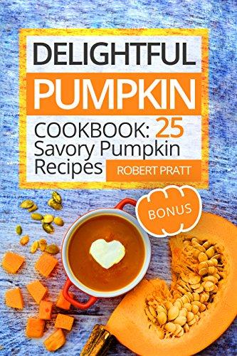 Delightful Pumpkin Cookbook: 25 Savory Pumpkin Recipes (Superfoods for Best Health)