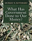 Book cover from What Has Government Done to Our Money? by Murray N. Rothbard