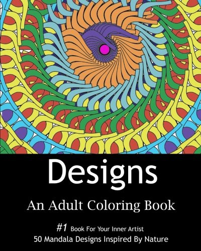 Designs: An Adult Coloring Book: 50 Stress Relief Mandala Designs Inspired by Flowers, Hearts, Animals, and other Patterns found in Nature,Adult Gift For Friends and Family,For All Occasions