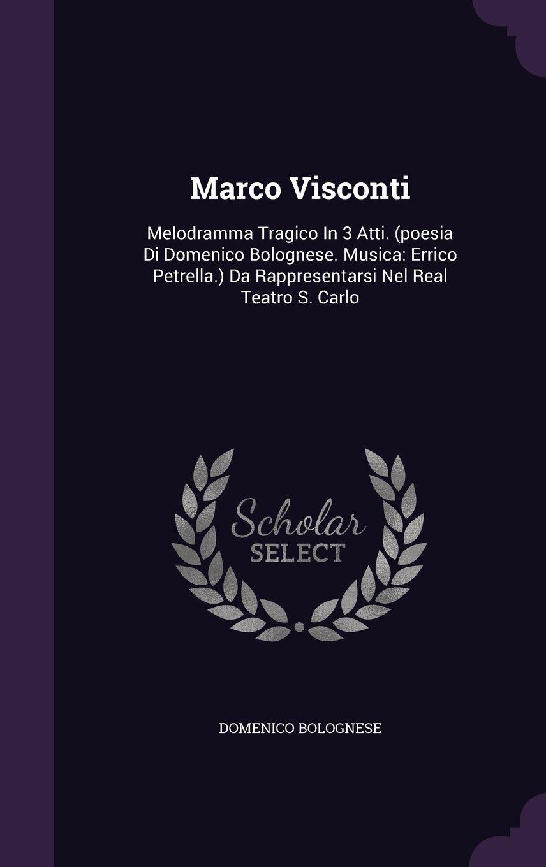 Marco Visconti: Melodramma Tragico In 3 Atti. (poesia Di Domenico Bolognese. Musica: Errico Petrella.) Da Rappresentarsi Nel Real Teatro S. Carlo PDF