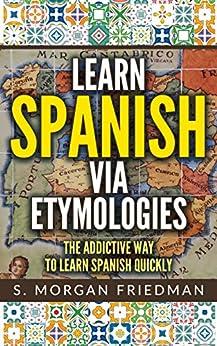 Learn Spanish via Etymologies: The Addictive Way To Learn Spanish Quickly by [Friedman, S. Morgan]