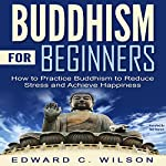 Buddhism for Beginners: How to Practice Buddhism to Reduce Stress and Achieve Happiness | Edward Wilson