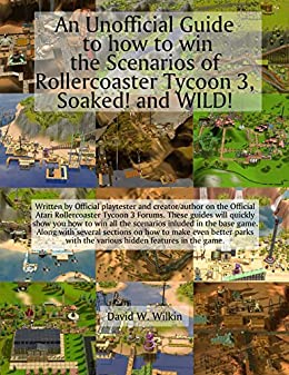 An Unofficial Guide to how to win the Scenarios of Rollercoaster Tycoon 3, Soaked! and WILD! by [Wilkin, David W., Wilkin, D W]