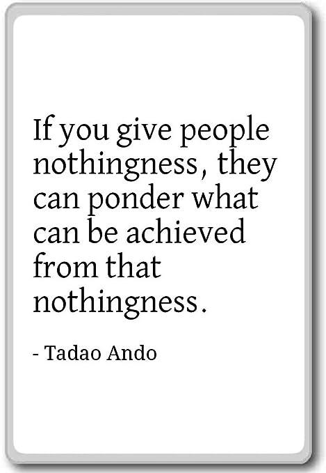 Si usted dar personas nada, que puede ponder... - Tadao Ando ...