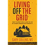 Living Off the Grid: What to Expect While Living the Life of Ultimate Freedom and Tranquility