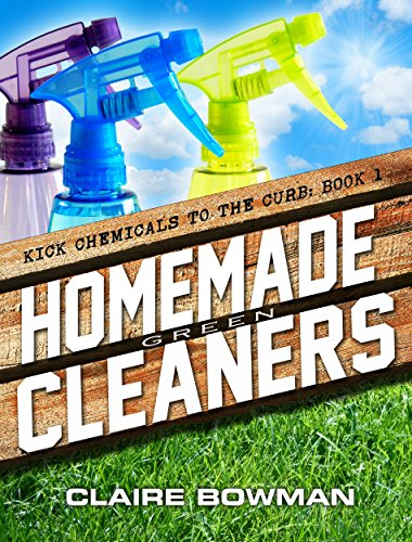 Homemade Green Cleaners: (Non-Toxic, Chemical-Free, Natural Cleaning, Green  Clean, Home Remedies, DIY Household Hacks) (Kick Chemicals To The Curb