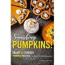 Smashing Pumpkins!: Enjoy 40 Perfect Pumpkin Recipes – A Fruit for All Seasons