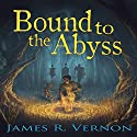 Bound to the Abyss: Bound to the Abyss, Book 1 Audiobook by James R. Vernon Narrated by William Turbett