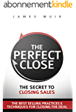 The Perfect Close: The Secret To Closing Sales - The Best Selling Practices & Techniques For Closing The Deal (English Edition)