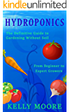 Hydroponics: The Definitive Guide to Gardening without Soil From Beginner to Expert Growers (Hydroponics, Aquaponics, Self Sufficiency, Home Growing, Gardening, Horticulture, Homesteading)