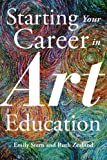 Starting Your Career in Art Education, Emily Stern and Ruth Zealand, 1621532437