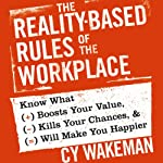 The Reality-Based Rules of the Workplace: Know What Boosts Your Value, Kills Your Chances, and Will Make You Happier | Cy Wakeman