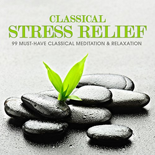 Classical Stress Relief : 99 Must-Have Classical Meditation & Relaxation