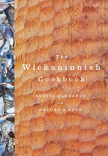 The Wickaninnish Cookbook: Rustic Elegance on Nature's Edge by Wickaninnish Inn