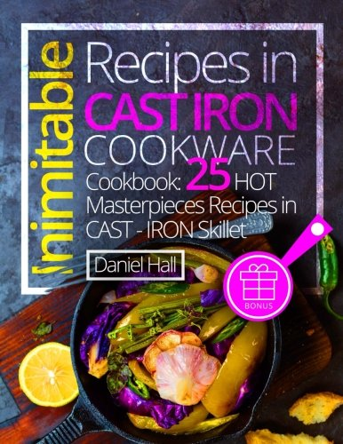 Inimitable recipes in cast iron cookware.(Full Color): Cookbook: 25 hot masterpieces recipes in cast - iron skillet. by Daniel Hall