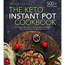 The Keto Instant Pot Cookbook: A Practical Approach to the Ketogenic Diet with 500+ Easy Pressure Cooker Recipes (Low Carb High Fat Series)