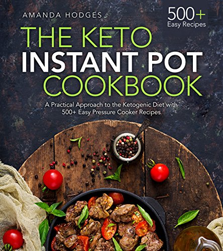 The Keto Instant Pot Cookbook: A Practical Approach to the Ketogenic Diet with 500+ Easy Pressure Cooker Recipes (Low Carb High Fat Series) by Amanda Hodges